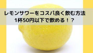 レモンサワーをコスパ良く飲みたい人だけ読んでください【50円で飲める】